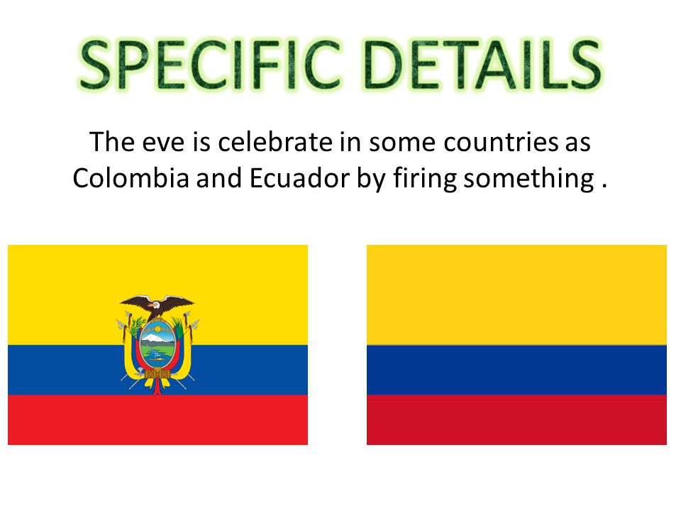 The eve is celebrate in some countries as Colombia and Ecuador by firing something.