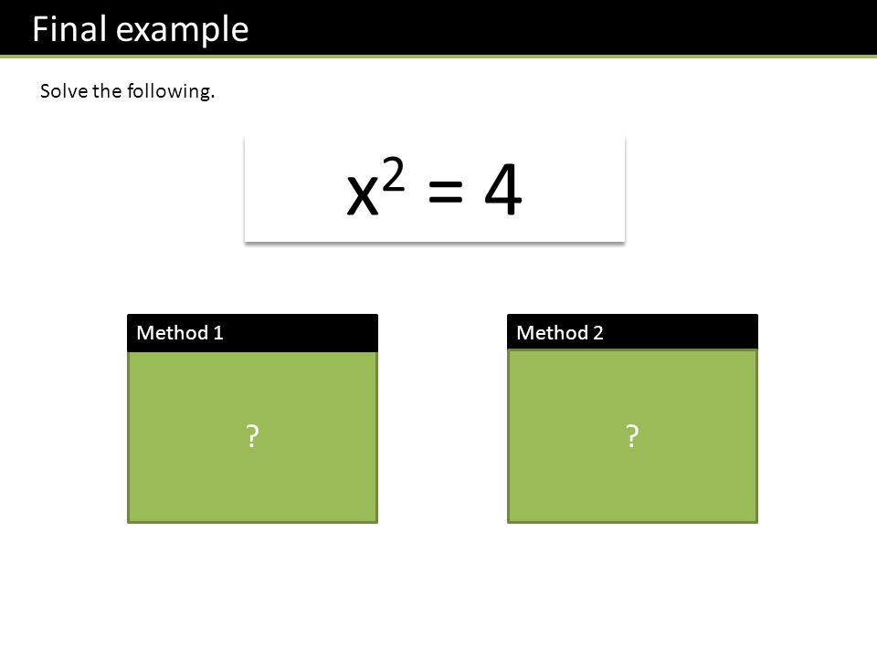 Final example Solve the following. x 2 = 4 Square root both sides. x = 2 ? Method 1Method 2 Factorise. x 2 – 4 = 0 (x + 2)(x – 2) = 0 x = 2 ?