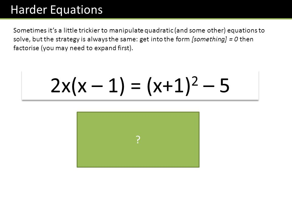 Harder Equations Sometimes its a little trickier to manipulate quadratic (and some other) equations to solve, but the strategy is always the same: get