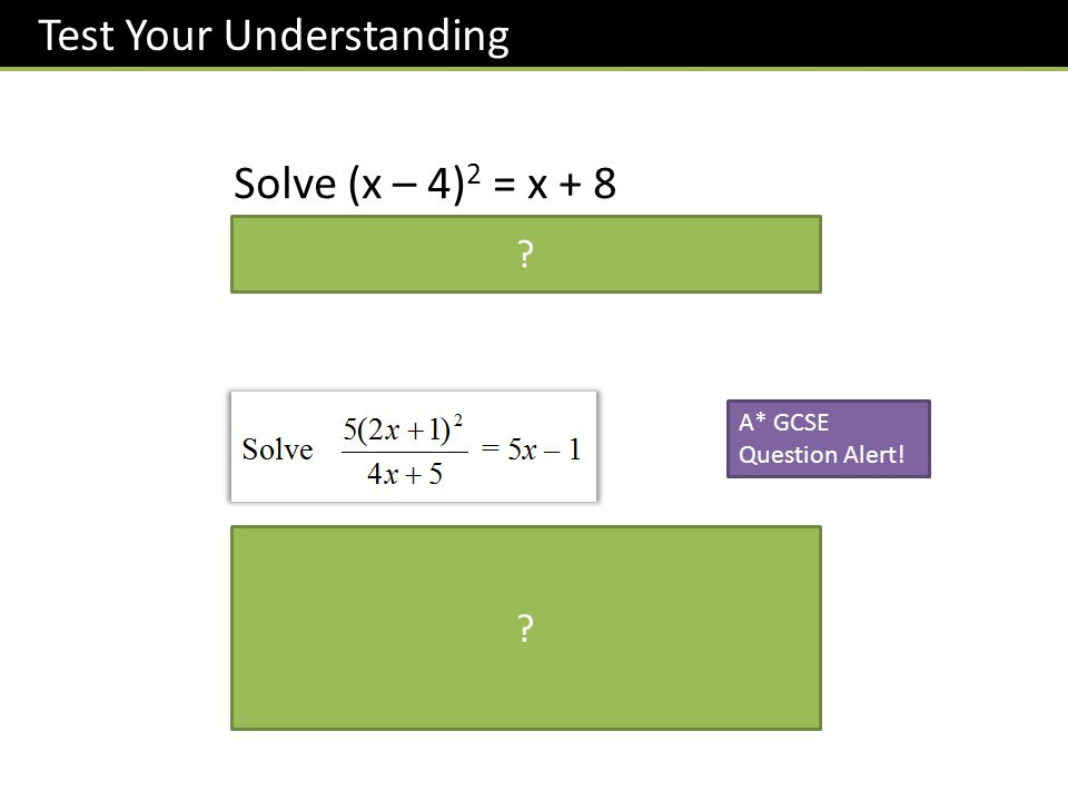 Test Your Understanding Solve (x – 4) 2 = x + 8 x = 1 or x = 8 A* GCSE Question Alert! 5(2x + 1) 2 = (5x – 1)(4x + 5) 5(4x 2 + 4x + 1) = 20x 2 + 25x –