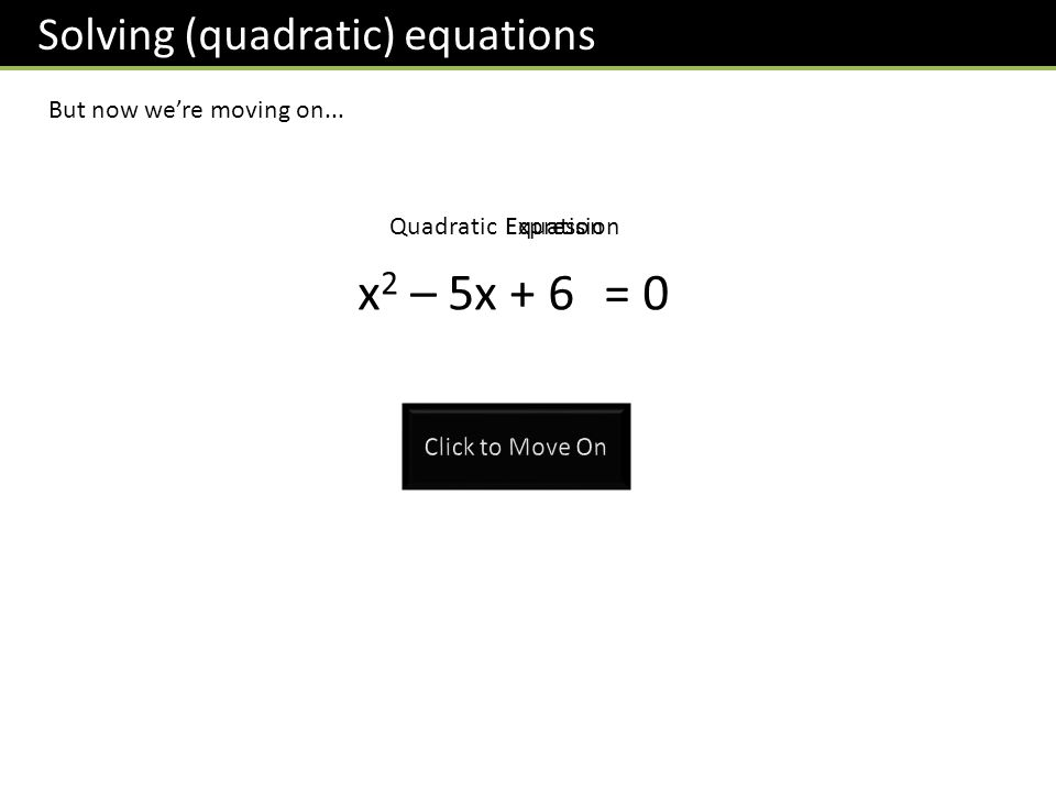 Solving (quadratic) equations But now were moving on... x 2 – 5x + 6= 0 QuadraticExpressionEquation