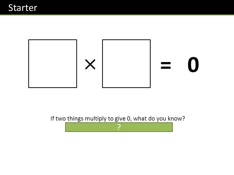 Starter =0 If two things multiply to give 0, what do you know? At least one of those things must be 0. ?