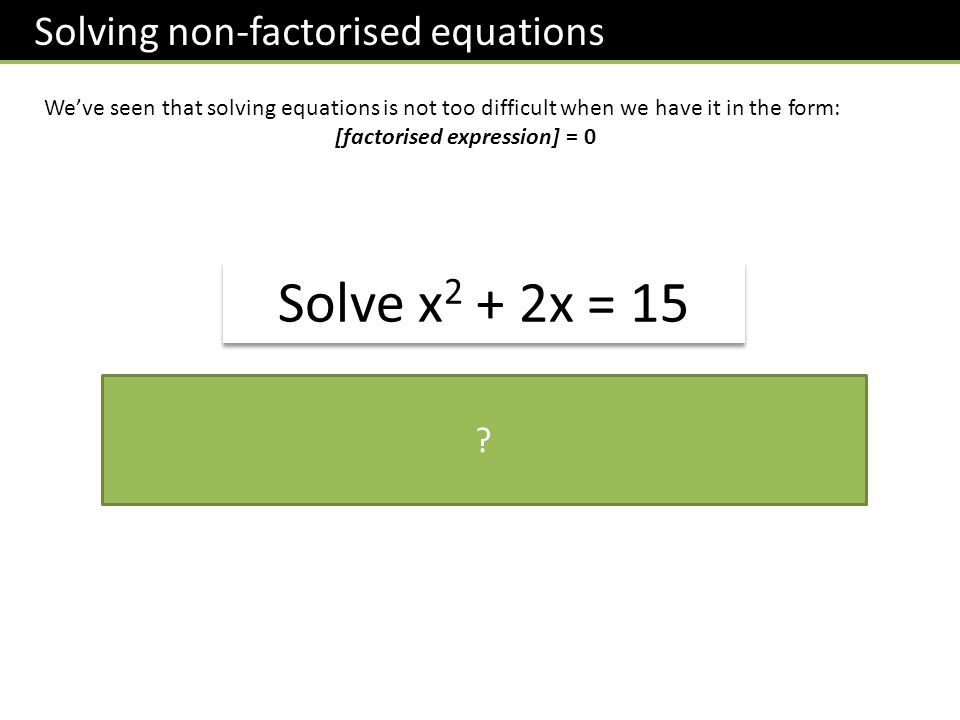 Solving non-factorised equations Weve seen that solving equations is not too difficult when we have it in the form: [factorised expression] = 0 Solve