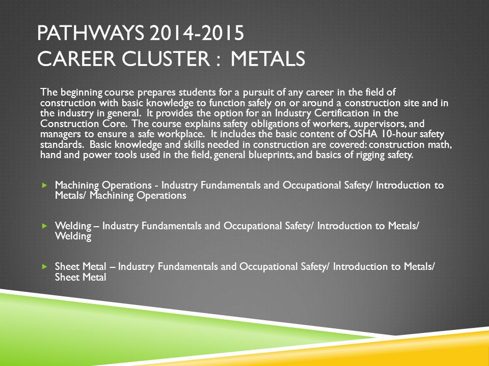 PATHWAYS 2014-2015 CAREER CLUSTER : METALS The beginning course prepares students for a pursuit of any career in the field of construction with basic