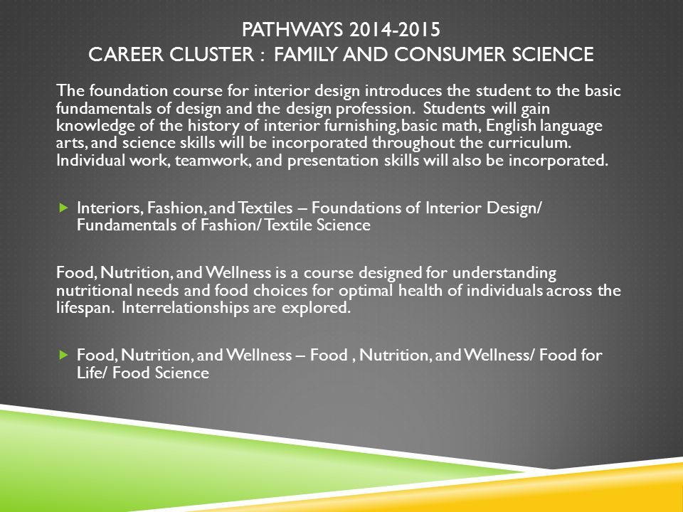 PATHWAYS 2014-2015 CAREER CLUSTER : FAMILY AND CONSUMER SCIENCE The foundation course for interior design introduces the student to the basic fundamen