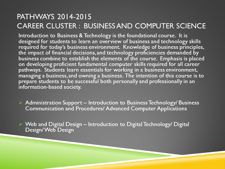 PATHWAYS 2014-2015 CAREER CLUSTER : BUSINESS AND COMPUTER SCIENCE Introduction to Business & Technology is the foundational course. It is designed for