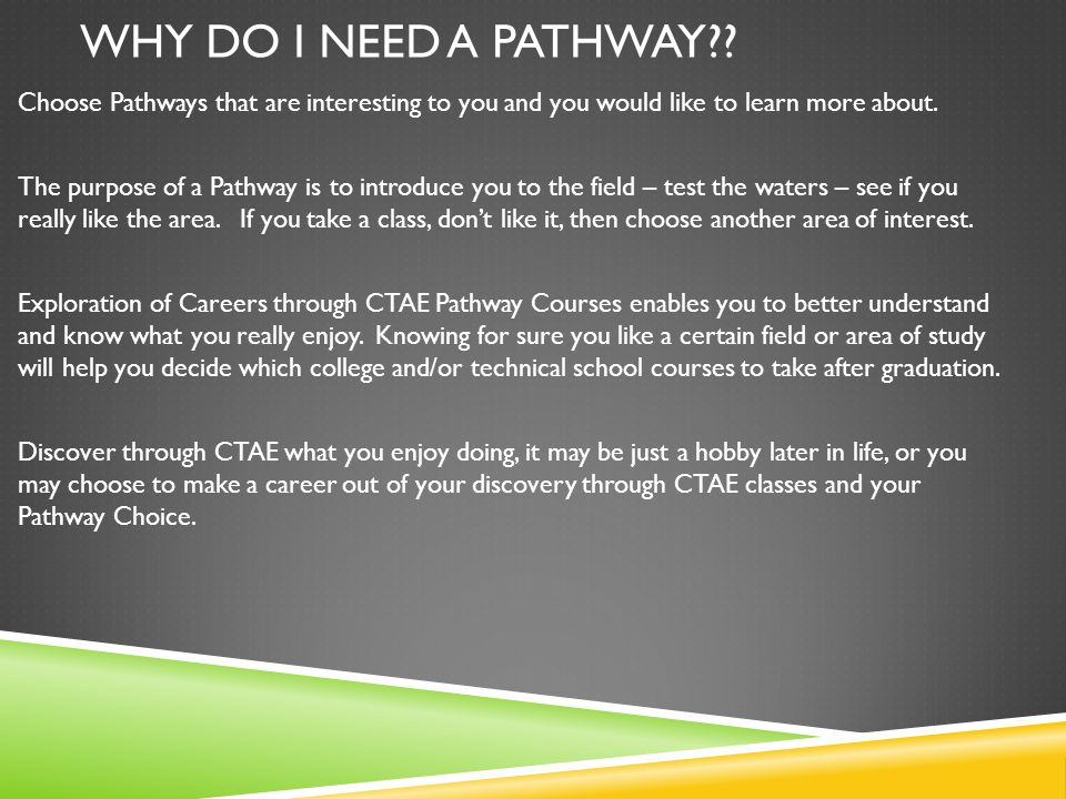 WHY DO I NEED A PATHWAY?? Choose Pathways that are interesting to you and you would like to learn more about. The purpose of a Pathway is to introduce