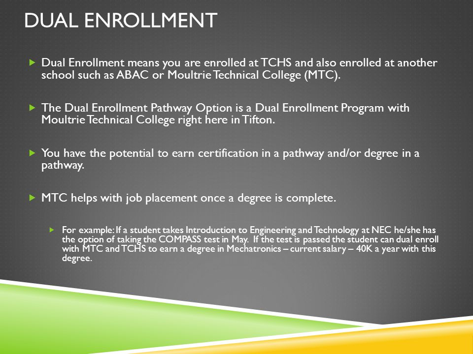 DUAL ENROLLMENT Dual Enrollment means you are enrolled at TCHS and also enrolled at another school such as ABAC or Moultrie Technical College (MTC). T