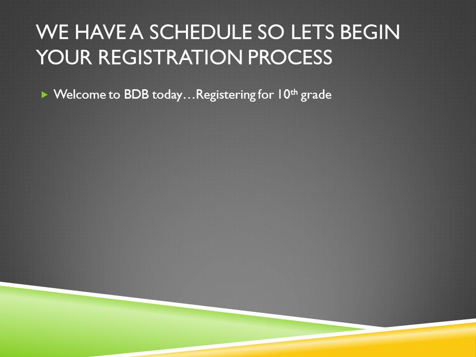 WE HAVE A SCHEDULE SO LETS BEGIN YOUR REGISTRATION PROCESS Welcome to BDB today…Registering for 10 th grade
