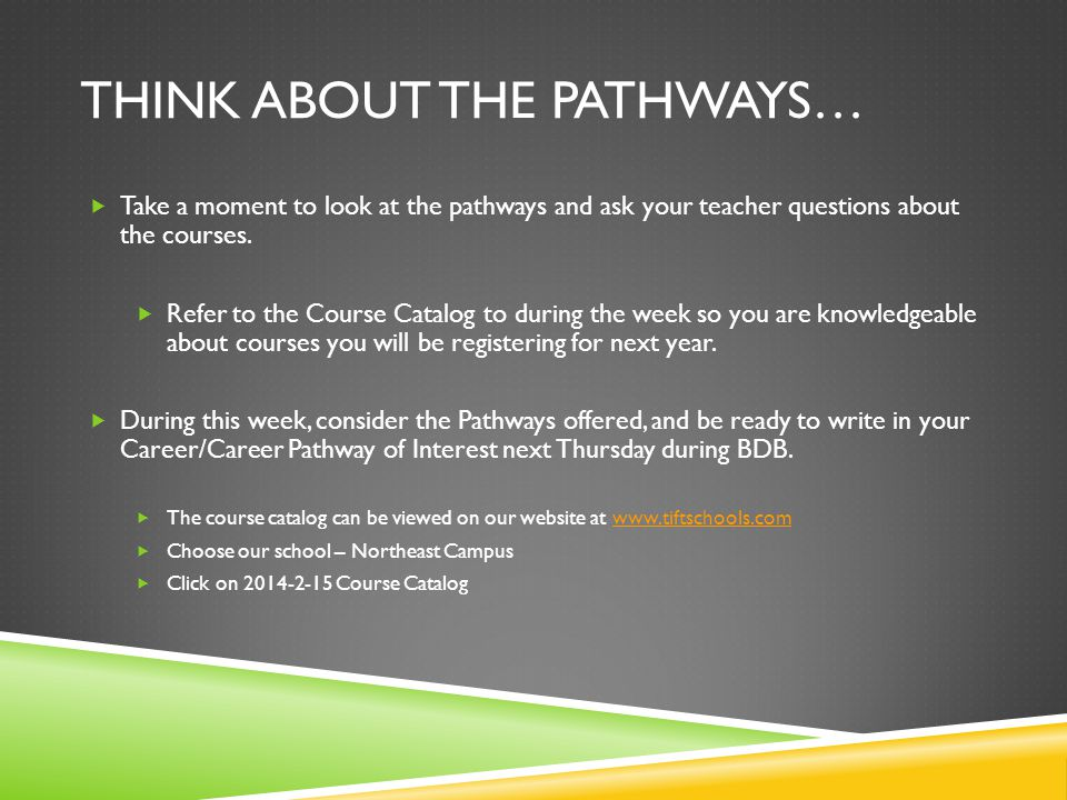 THINK ABOUT THE PATHWAYS… Take a moment to look at the pathways and ask your teacher questions about the courses. Refer to the Course Catalog to durin