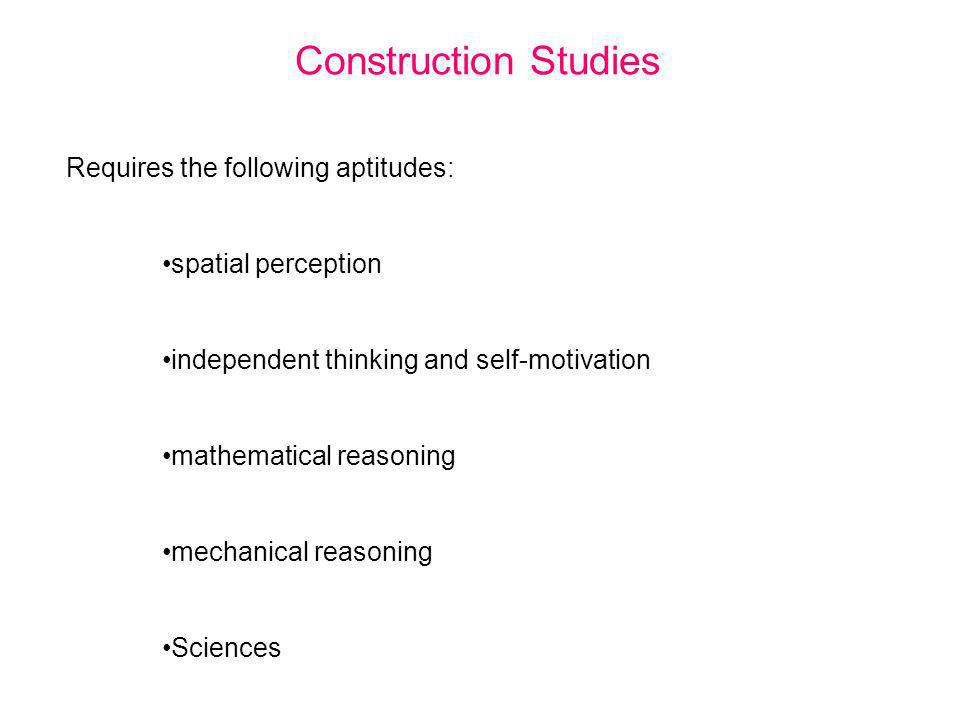 Construction Studies Requires the following aptitudes: spatial perception independent thinking and self-motivation mathematical reasoning mechanical r