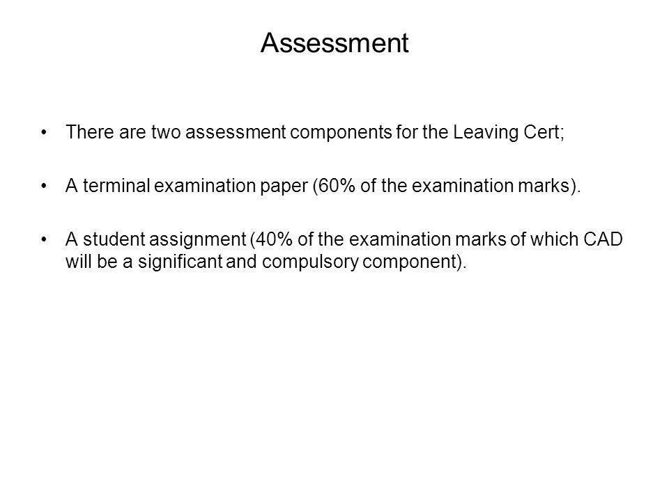 Assessment There are two assessment components for the Leaving Cert; A terminal examination paper (60% of the examination marks). A student assignment
