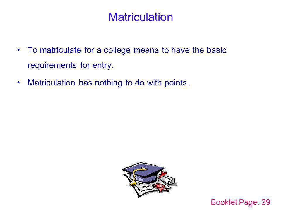 Matriculation To matriculate for a college means to have the basic requirements for entry. Matriculation has nothing to do with points. Booklet Page: