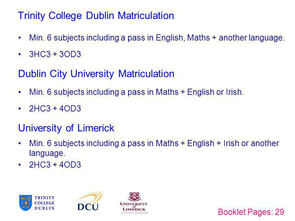 Trinity College Dublin Matriculation Min. 6 subjects including a pass in English, Maths + another language. 3HC3 + 3OD3 Dublin City University Matricu