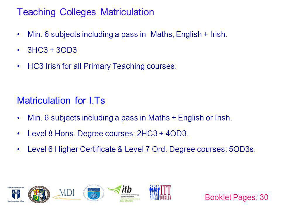 Teaching Colleges Matriculation Min. 6 subjects including a pass in Maths, English + Irish. 3HC3 + 3OD3 HC3 Irish for all Primary Teaching courses. Ma