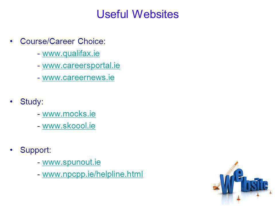 Useful Websites Course/Career Choice: - www.qualifax.iewww.qualifax.ie - www.careersportal.iewww.careersportal.ie - www.careernews.iewww.careernews.ie Study: - www.mocks.iewww.mocks.ie - www.skoool.iewww.skoool.ie Support: - www.spunout.iewww.spunout.ie - www.npcpp.ie/helpline.htmlwww.npcpp.ie/helpline.html