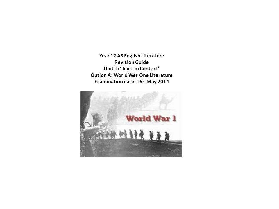 Year 12 AS English Literature Revision Guide Unit 1: Texts in Context Option A: World War One Literature Examination date: 16 th May 2014