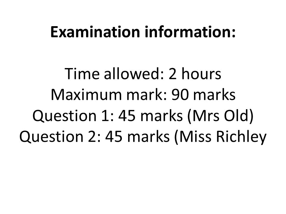 Examination information: Time allowed: 2 hours Maximum mark: 90 marks Question 1: 45 marks (Mrs Old) Question 2: 45 marks (Miss Richley