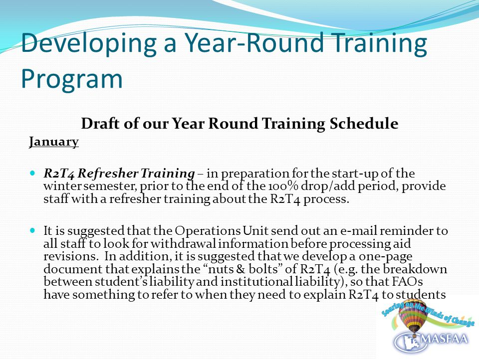 Developing a Year-Round Training Program Draft of our Year Round Training Schedule January R2T4 Refresher Training – in preparation for the start-up of the winter semester, prior to the end of the 100% drop/add period, provide staff with a refresher training about the R2T4 process.