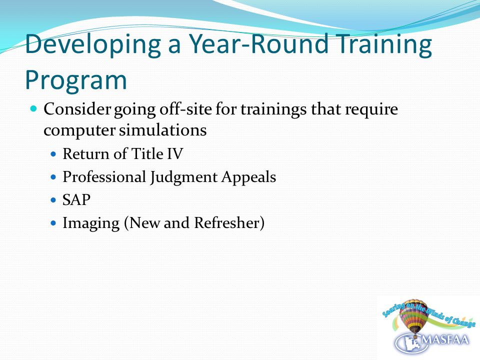 Developing a Year-Round Training Program Consider going off-site for trainings that require computer simulations Return of Title IV Professional Judgment Appeals SAP Imaging (New and Refresher)