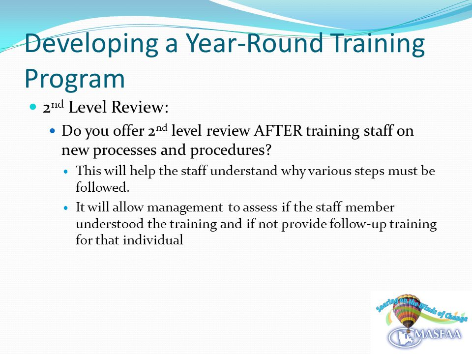 Developing a Year-Round Training Program 2 nd Level Review: Do you offer 2 nd level review AFTER training staff on new processes and procedures.