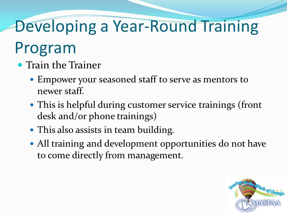 Developing a Year-Round Training Program Train the Trainer Empower your seasoned staff to serve as mentors to newer staff.