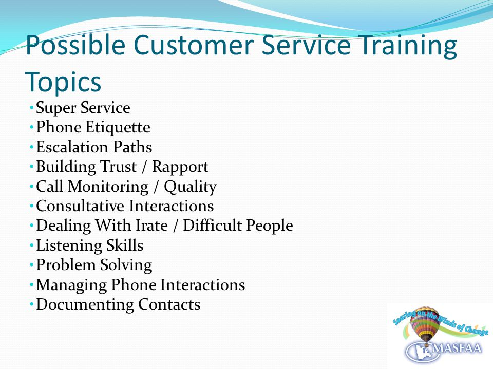 Possible Customer Service Training Topics Super Service Phone Etiquette Escalation Paths Building Trust / Rapport Call Monitoring / Quality Consultative Interactions Dealing With Irate / Difficult People Listening Skills Problem Solving Managing Phone Interactions Documenting Contacts