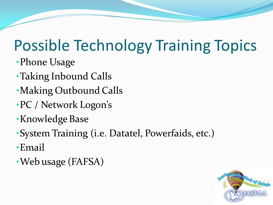 Possible Technology Training Topics Phone Usage Taking Inbound Calls Making Outbound Calls PC / Network Logons Knowledge Base System Training (i.e.