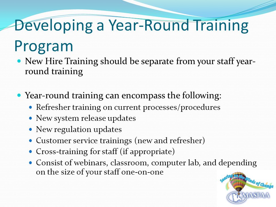 Developing a Year-Round Training Program New Hire Training should be separate from your staff year- round training Year-round training can encompass the following: Refresher training on current processes/procedures New system release updates New regulation updates Customer service trainings (new and refresher) Cross-training for staff (if appropriate) Consist of webinars, classroom, computer lab, and depending on the size of your staff one-on-one