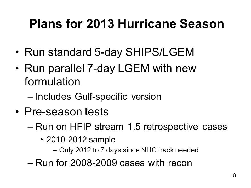 Plans for 2013 Hurricane Season Run standard 5-day SHIPS/LGEM Run parallel 7-day LGEM with new formulation –Includes Gulf-specific version Pre-season tests –Run on HFIP stream 1.5 retrospective cases 2010-2012 sample –Only 2012 to 7 days since NHC track needed –Run for 2008-2009 cases with recon 18