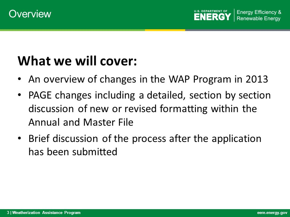 3 | Weatherization Assistance Programeere.energy.gov What we will cover: An overview of changes in the WAP Program in 2013 PAGE changes including a de