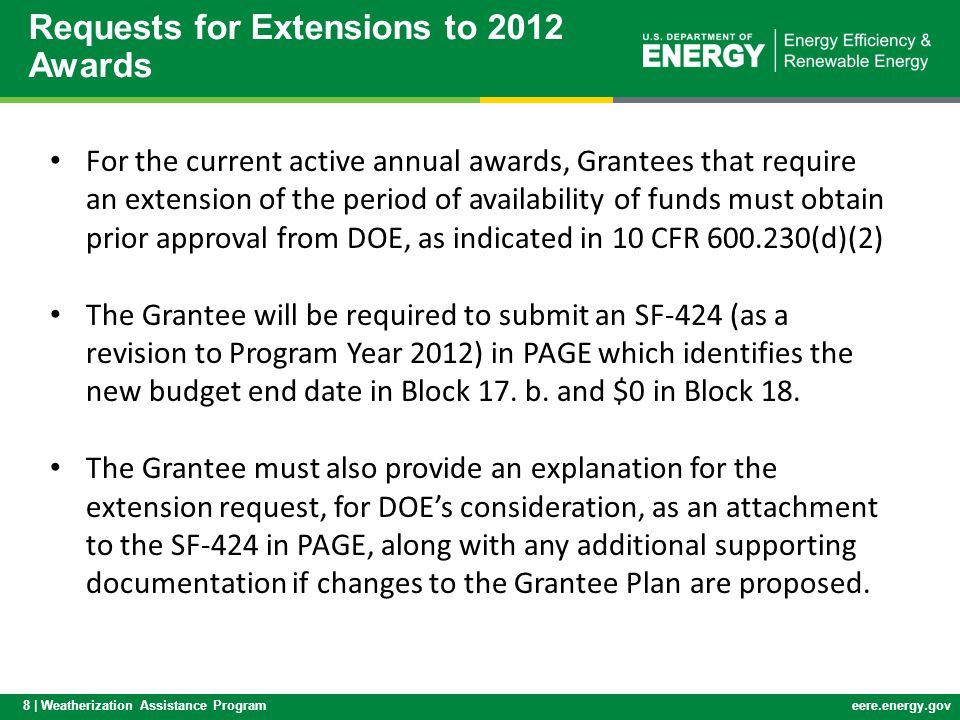 8 | Weatherization Assistance Programeere.energy.gov For the current active annual awards, Grantees that require an extension of the period of availability of funds must obtain prior approval from DOE, as indicated in 10 CFR 600.230(d)(2) The Grantee will be required to submit an SF-424 (as a revision to Program Year 2012) in PAGE which identifies the new budget end date in Block 17.