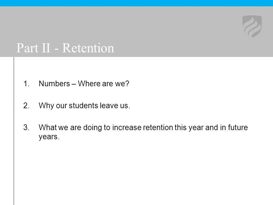 Part II - Retention 1.Numbers – Where are we? 2.Why our students leave us. 3.What we are doing to increase retention this year and in future years.