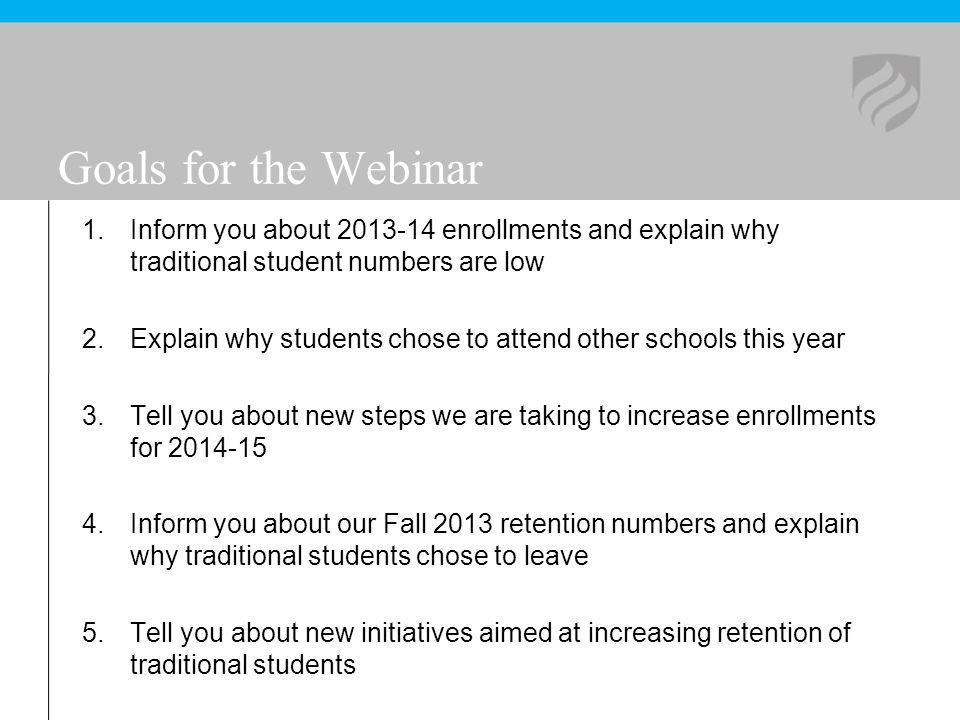 Goals for the Webinar 1.Inform you about 2013-14 enrollments and explain why traditional student numbers are low 2.Explain why students chose to atten