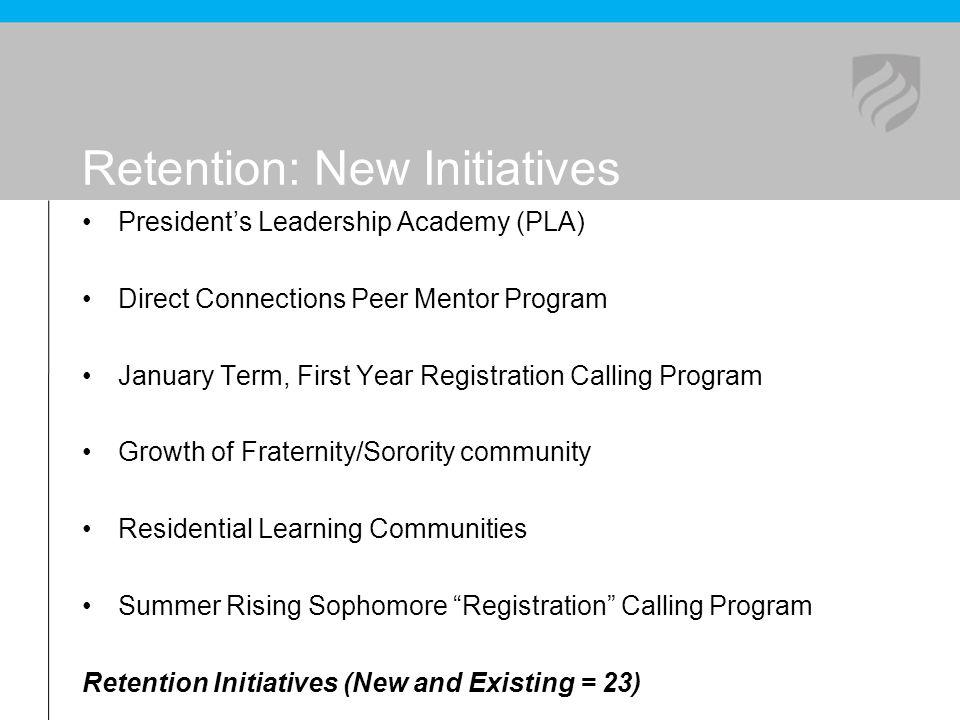 Retention: New Initiatives Presidents Leadership Academy (PLA) Direct Connections Peer Mentor Program January Term, First Year Registration Calling Pr