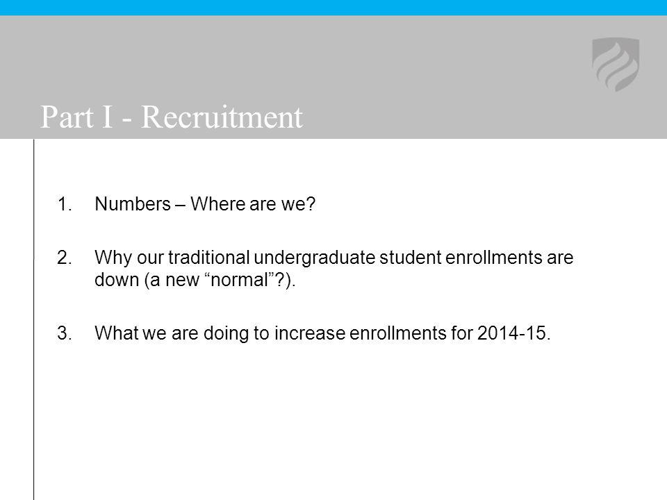 Part I - Recruitment 1.Numbers – Where are we? 2.Why our traditional undergraduate student enrollments are down (a new normal?). 3.What we are doing t