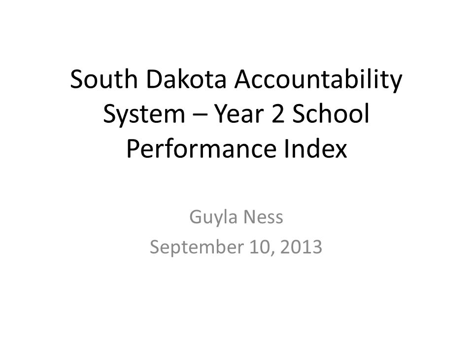 South Dakota Accountability System – Year 2 School Performance Index Guyla Ness September 10, 2013