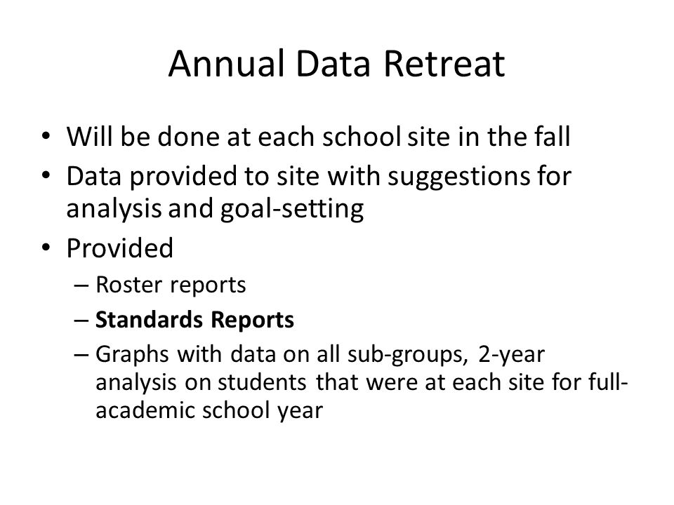 Annual Data Retreat Will be done at each school site in the fall Data provided to site with suggestions for analysis and goal-setting Provided – Roster reports – Standards Reports – Graphs with data on all sub-groups, 2-year analysis on students that were at each site for full- academic school year