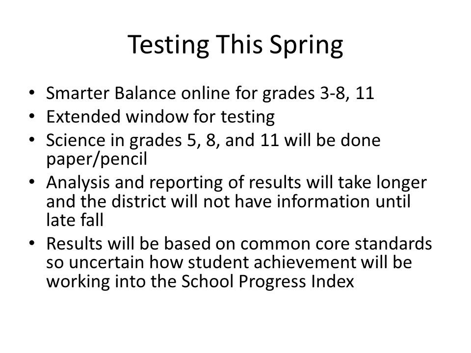 Testing This Spring Smarter Balance online for grades 3-8, 11 Extended window for testing Science in grades 5, 8, and 11 will be done paper/pencil Analysis and reporting of results will take longer and the district will not have information until late fall Results will be based on common core standards so uncertain how student achievement will be working into the School Progress Index
