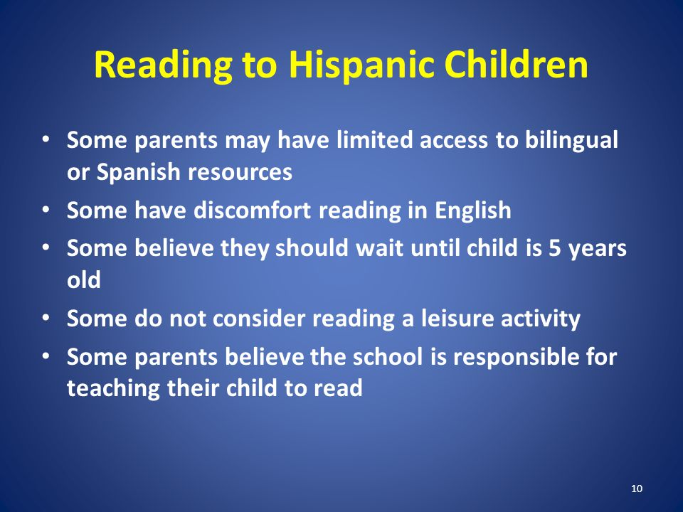 10 Reading to Hispanic Children Some parents may have limited access to bilingual or Spanish resources Some have discomfort reading in English Some believe they should wait until child is 5 years old Some do not consider reading a leisure activity Some parents believe the school is responsible for teaching their child to read