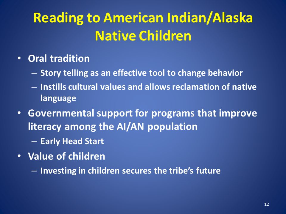 12 Reading to American Indian/Alaska Native Children Oral tradition – Story telling as an effective tool to change behavior – Instills cultural values and allows reclamation of native language Governmental support for programs that improve literacy among the AI/AN population – Early Head Start Value of children – Investing in children secures the tribes future