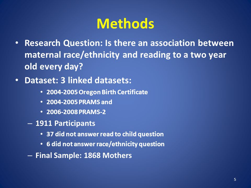 5 Methods Research Question: Is there an association between maternal race/ethnicity and reading to a two year old every day.