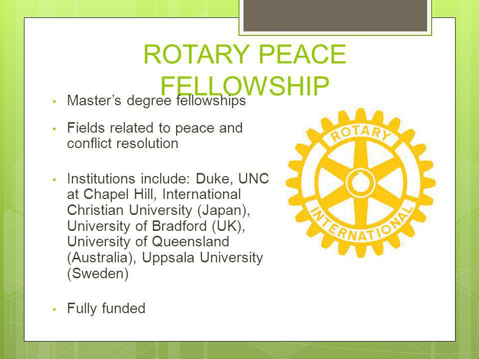 ROTARY PEACE FELLOWSHIP Masters degree fellowships Fields related to peace and conflict resolution Institutions include: Duke, UNC at Chapel Hill, Int