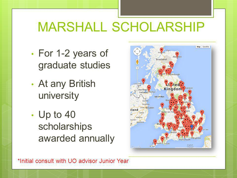 MARSHALL SCHOLARSHIP For 1-2 years of graduate studies At any British university Up to 40 scholarships awarded annually *Initial consult with UO advis