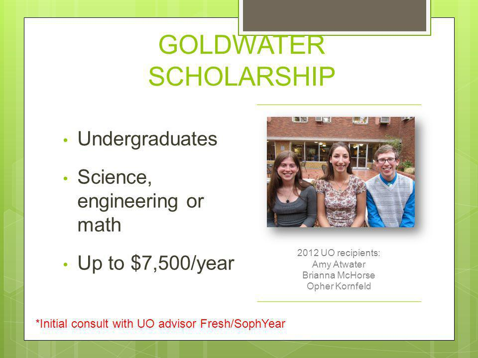 GOLDWATER SCHOLARSHIP Undergraduates Science, engineering or math Up to $7,500/year 2012 UO recipients: Amy Atwater Brianna McHorse Opher Kornfeld *In