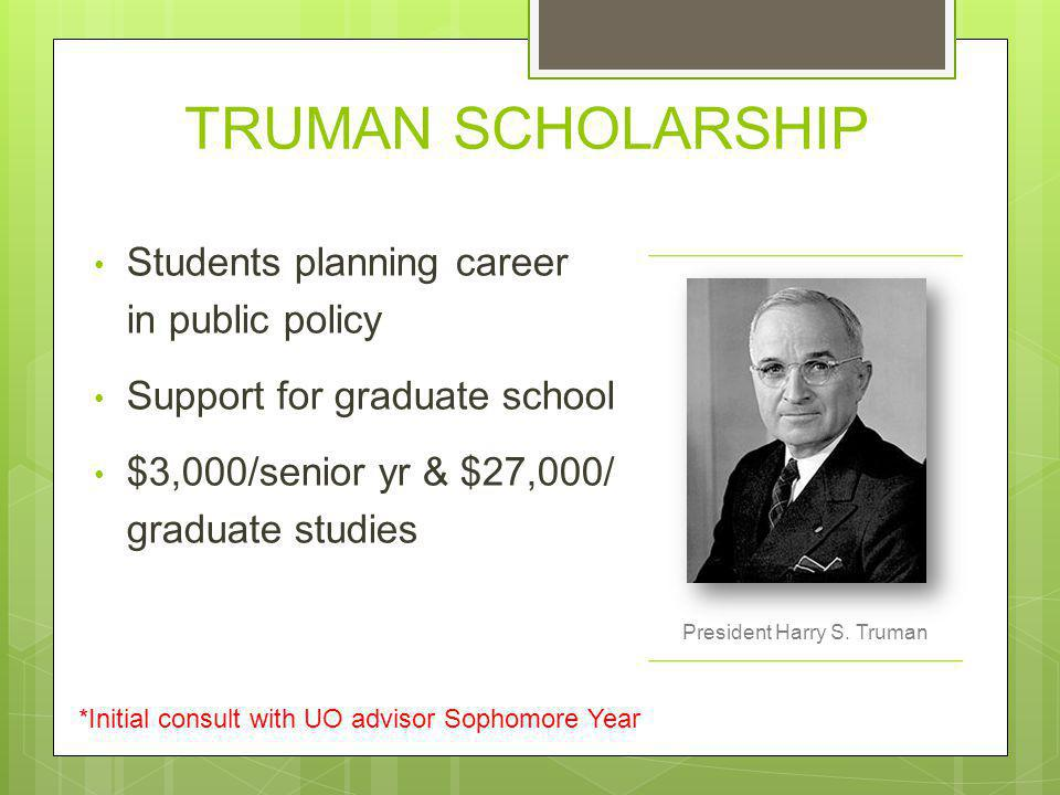 TRUMAN SCHOLARSHIP Students planning career in public policy Support for graduate school $3,000/senior yr & $27,000/ graduate studies President Harry