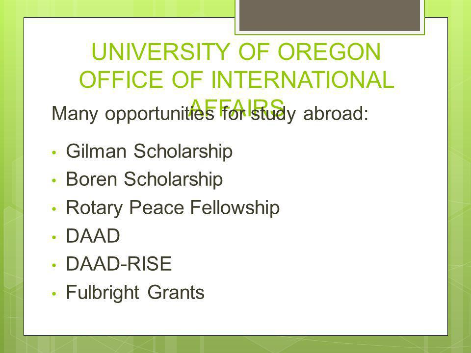 UNIVERSITY OF OREGON OFFICE OF INTERNATIONAL AFFAIRS Many opportunities for study abroad: Gilman Scholarship Boren Scholarship Rotary Peace Fellowship