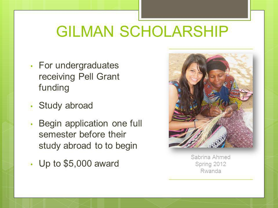 GILMAN SCHOLARSHIP For undergraduates receiving Pell Grant funding Study abroad Begin application one full semester before their study abroad to to be