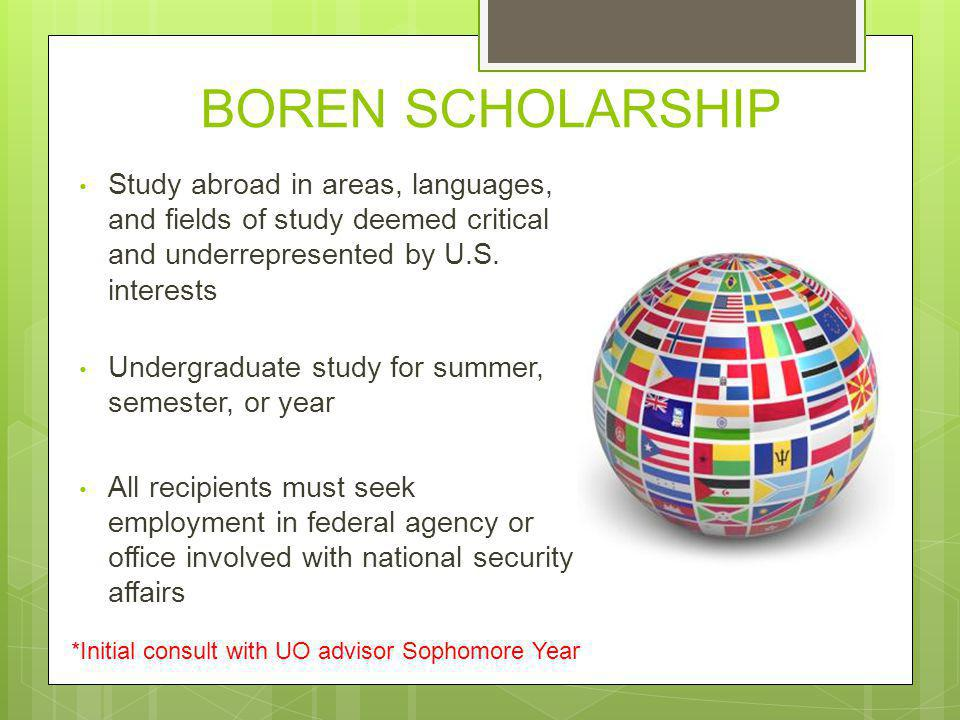 BOREN SCHOLARSHIP Study abroad in areas, languages, and fields of study deemed critical and underrepresented by U.S. interests Undergraduate study for
