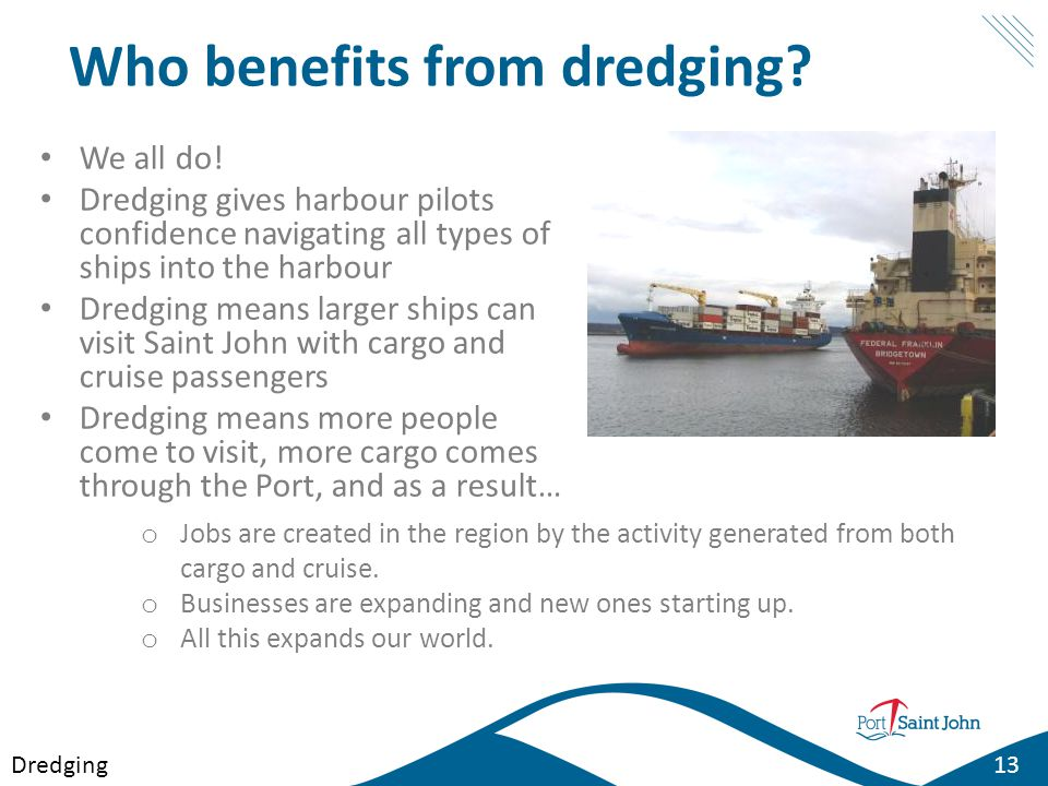Who benefits from dredging? We all do! Dredging gives harbour pilots confidence navigating all types of ships into the harbour Dredging means larger s